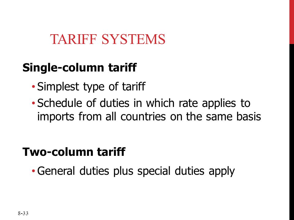 8-33 TARIFF SYSTEMS Single-column tariff Simplest type of tariff Schedule of duties in which rate applies to imports from all countries on the same ba