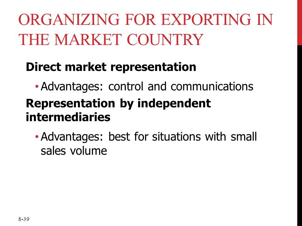 8-39 ORGANIZING FOR EXPORTING IN THE MARKET COUNTRY Direct market representation Advantages: control and communications Representation by independent