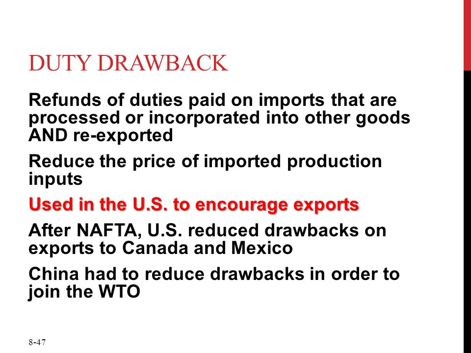 8-47 DUTY DRAWBACK Refunds of duties paid on imports that are processed or incorporated into other goods AND re-exported Reduce the price of imported