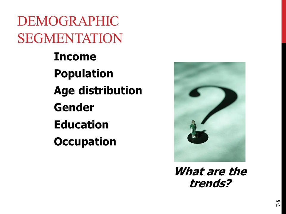 DEMOGRAPHIC SEGMENTATION Income Population Age distribution Gender Education Occupation What are the trends? 7-8