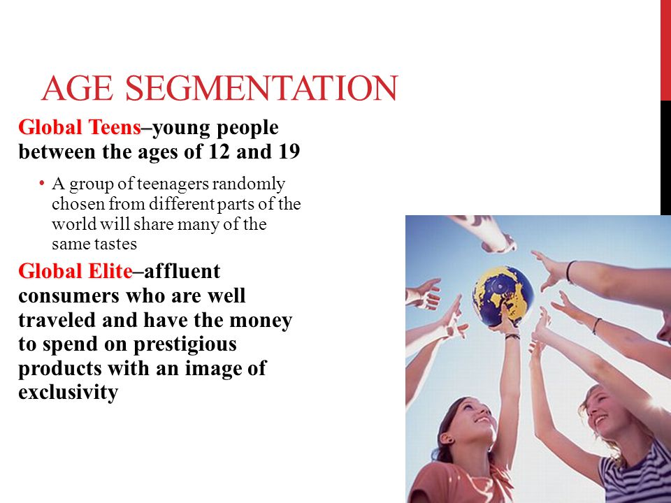 AGE SEGMENTATION Global Teens– Global Teens–young people between the ages of 12 and 19 A group of teenagers randomly chosen from different parts of th