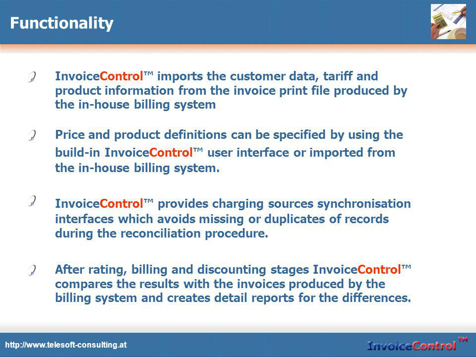Functionality InvoiceControl imports the customer data, tariff and product information from the invoice print file produced by the in-house billing system Price and product definitions can be specified by using the build-in InvoiceControl user interface or imported from the in-house billing system.