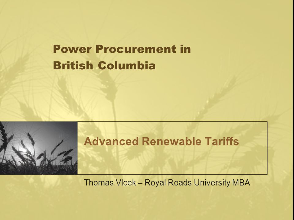 This presentation will cover: BCs Electricity Deficit Mechanisms of support for renewable electricity Quota versus Feed-in models BC tender results Feed in tariff results