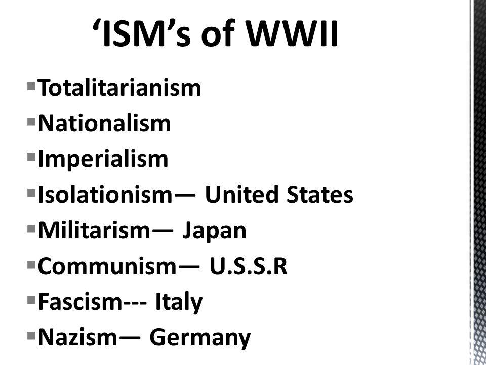 Totalitarianism Nationalism Imperialism Isolationism United States Militarism Japan Communism U.S.S.R Fascism--- Italy Nazism Germany