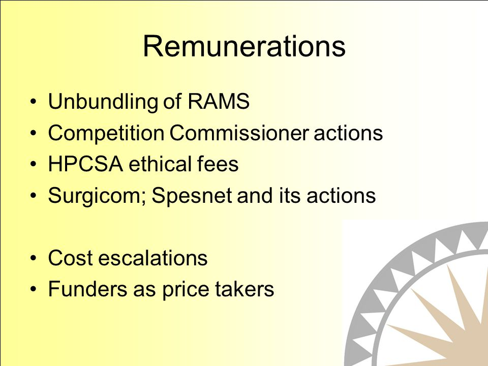 Remunerations Unbundling of RAMS Competition Commissioner actions HPCSA ethical fees Surgicom; Spesnet and its actions Cost escalations Funders as price takers