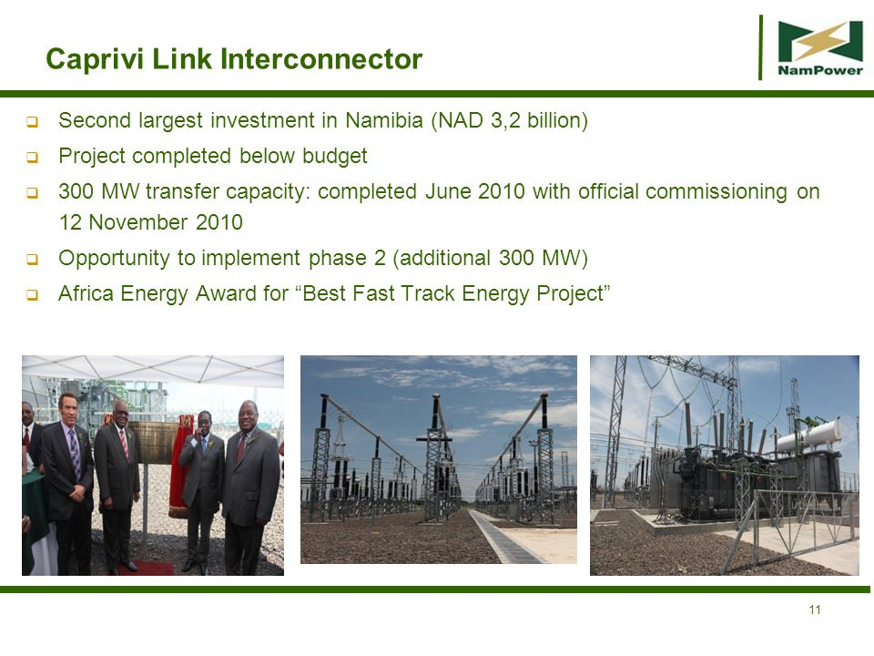 Caprivi Link Interconnector Second largest investment in Namibia (NAD 3,2 billion) Project completed below budget 300 MW transfer capacity: completed