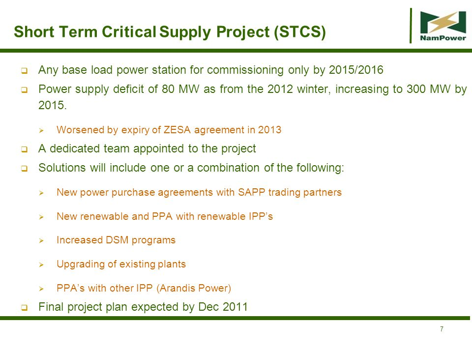 Other Generation Projects Kudu Gas NamPower mandated to develop power station in terms of the 2004 Cabinet resolution Promising,cooperation with upstream parties, favourable gas price Strong interest from Eskom and CEC Well researched data available FID expected by middle 2012 Baynes Hydro 500 MW mid-merit/peaking Power Station on Kunene River Techno-economic and EIA studies underway, to be completed by the end of 2011 Political will from both parties to expedite project Coordinated by the governments of Angola and Namibia through the PJTC Could be commissioning by 2018