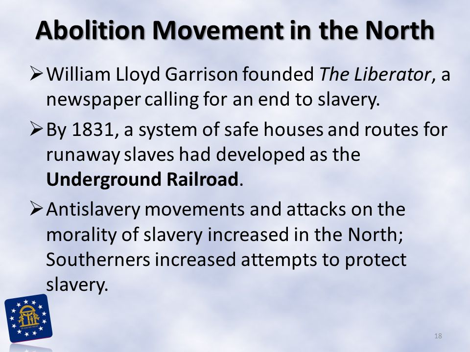 Abolition Movement in the North William Lloyd Garrison founded The Liberator, a newspaper calling for an end to slavery.
