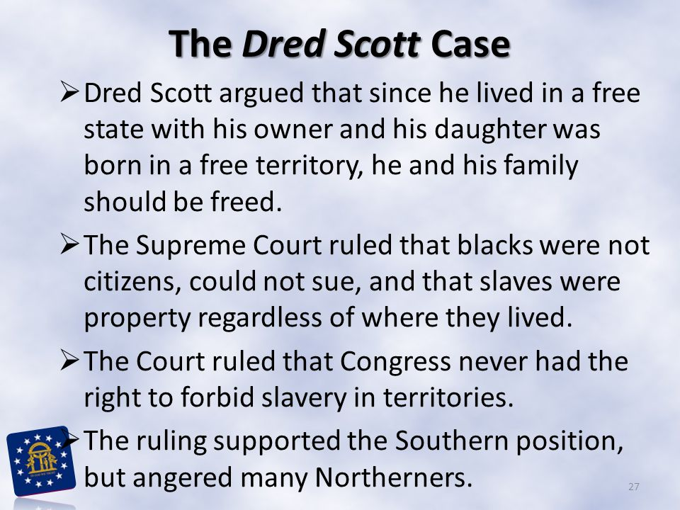 The Dred Scott Case Dred Scott argued that since he lived in a free state with his owner and his daughter was born in a free territory, he and his family should be freed.