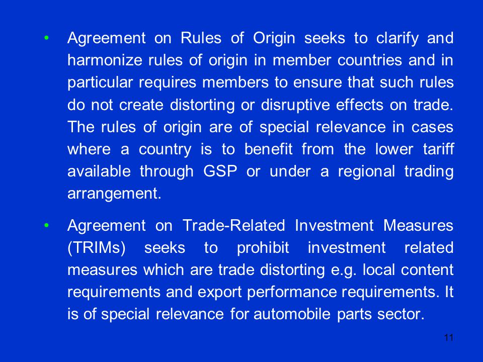 11 Agreement on Rules of Origin seeks to clarify and harmonize rules of origin in member countries and in particular requires members to ensure that s