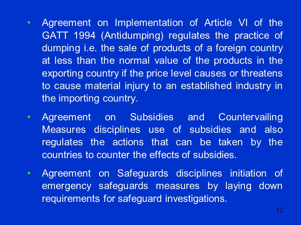12 Agreement on Implementation of Article VI of the GATT 1994 (Antidumping) regulates the practice of dumping i.e. the sale of products of a foreign c