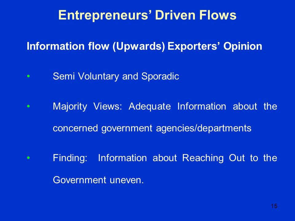15 Entrepreneurs Driven Flows Information flow (Upwards) Exporters Opinion Semi Voluntary and Sporadic Majority Views: Adequate Information about the
