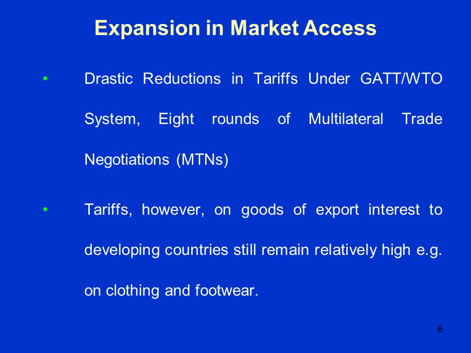 6 Expansion in Market Access Drastic Reductions in Tariffs Under GATT/WTO System, Eight rounds of Multilateral Trade Negotiations (MTNs) Tariffs, howe