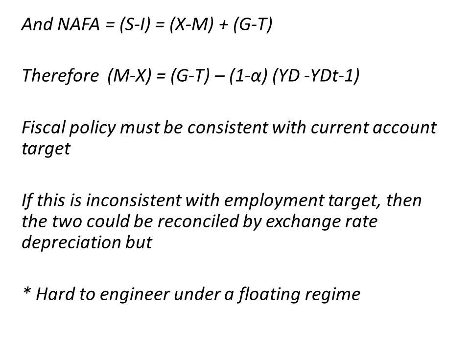 And NAFA = (S-I) = (X-M) + (G-T) Therefore (M-X) = (G-T) – (1-α) (YD -YDt-1) Fiscal policy must be consistent with current account target If this is inconsistent with employment target, then the two could be reconciled by exchange rate depreciation but * Hard to engineer under a floating regime