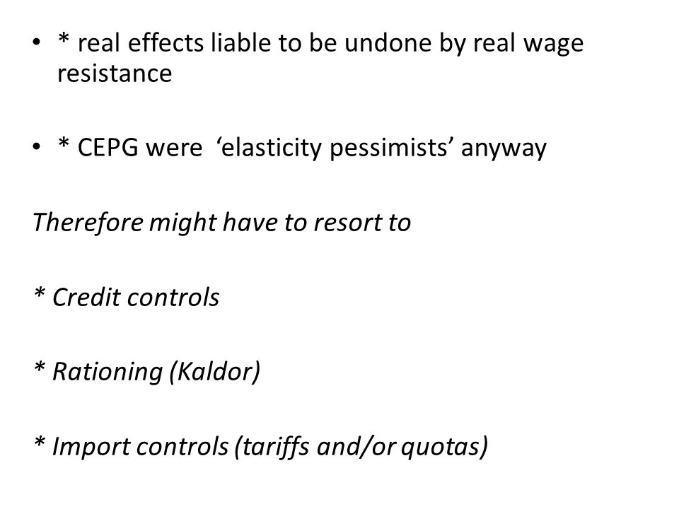 * real effects liable to be undone by real wage resistance * CEPG were elasticity pessimists anyway Therefore might have to resort to * Credit controls * Rationing (Kaldor) * Import controls (tariffs and/or quotas)