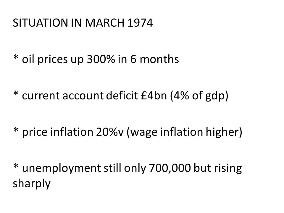 SITUATION IN MARCH 1974 * oil prices up 300% in 6 months * current account deficit £4bn (4% of gdp) * price inflation 20%v (wage inflation higher) * unemployment still only 700,000 but rising sharply