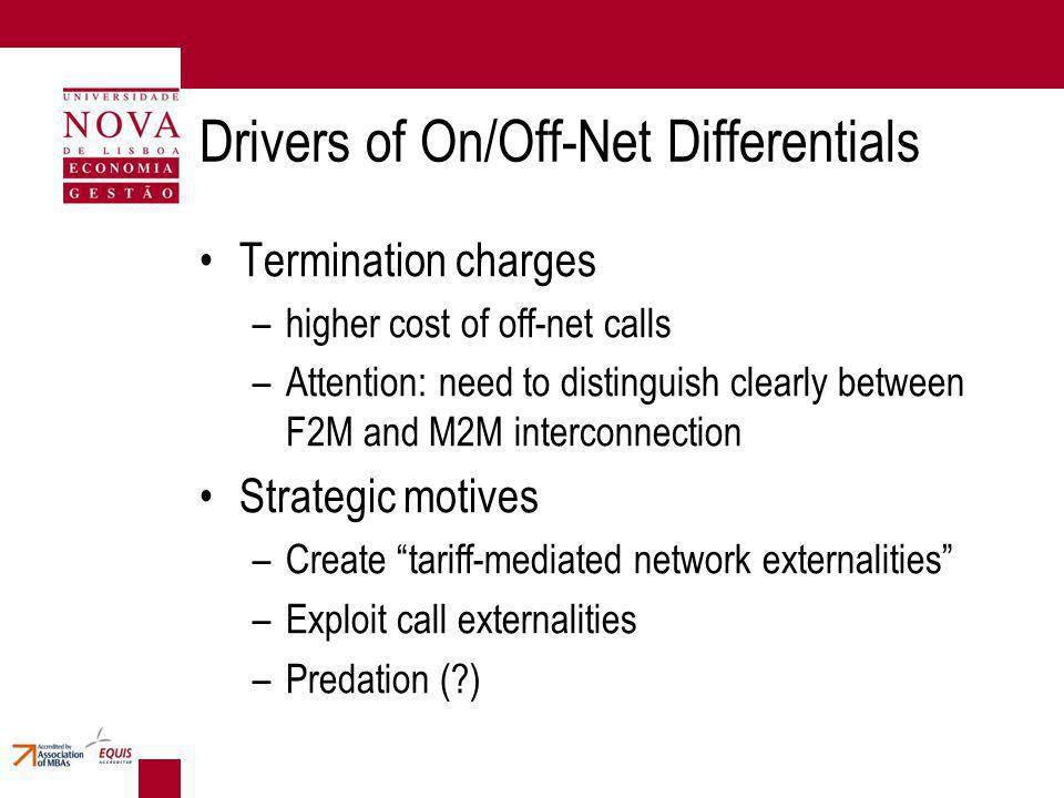 Drivers of On/Off-Net Differentials Termination charges –higher cost of off-net calls –Attention: need to distinguish clearly between F2M and M2M interconnection Strategic motives –Create tariff-mediated network externalities –Exploit call externalities –Predation (?)