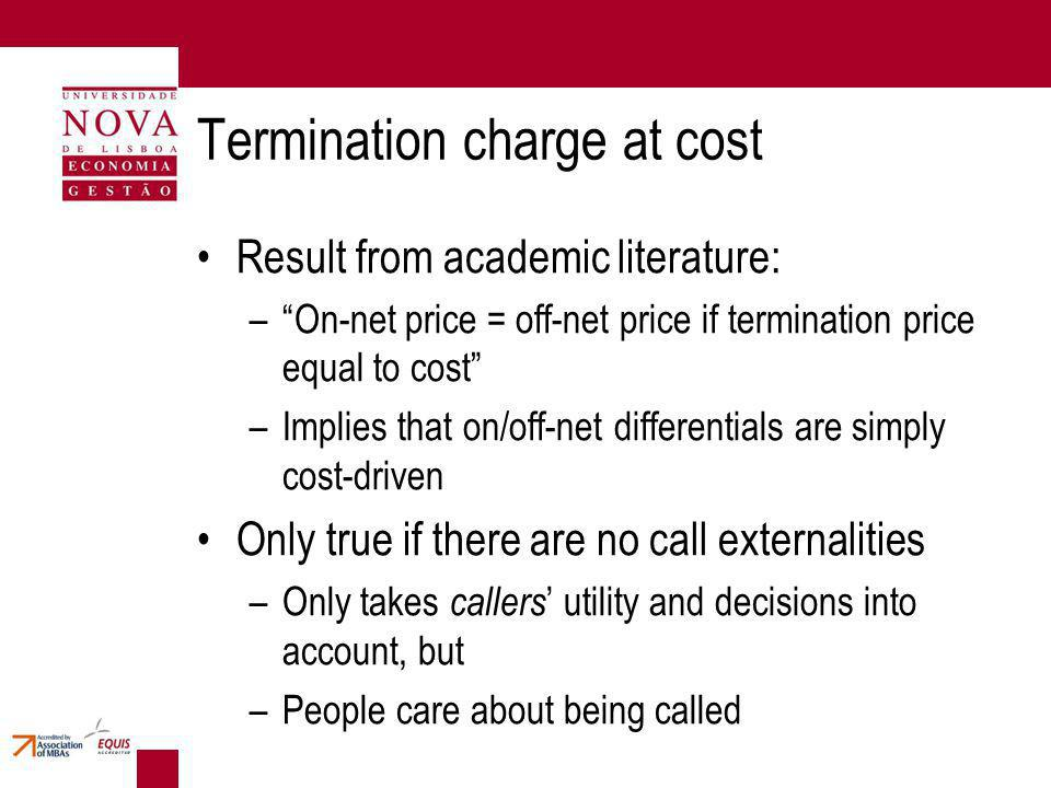 Termination charge at cost Result from academic literature: –On-net price = off-net price if termination price equal to cost –Implies that on/off-net differentials are simply cost-driven Only true if there are no call externalities –Only takes callers utility and decisions into account, but –People care about being called