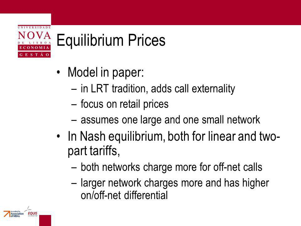 Equilibrium Prices Model in paper: –in LRT tradition, adds call externality –focus on retail prices –assumes one large and one small network In Nash equilibrium, both for linear and two- part tariffs, –both networks charge more for off-net calls –larger network charges more and has higher on/off-net differential