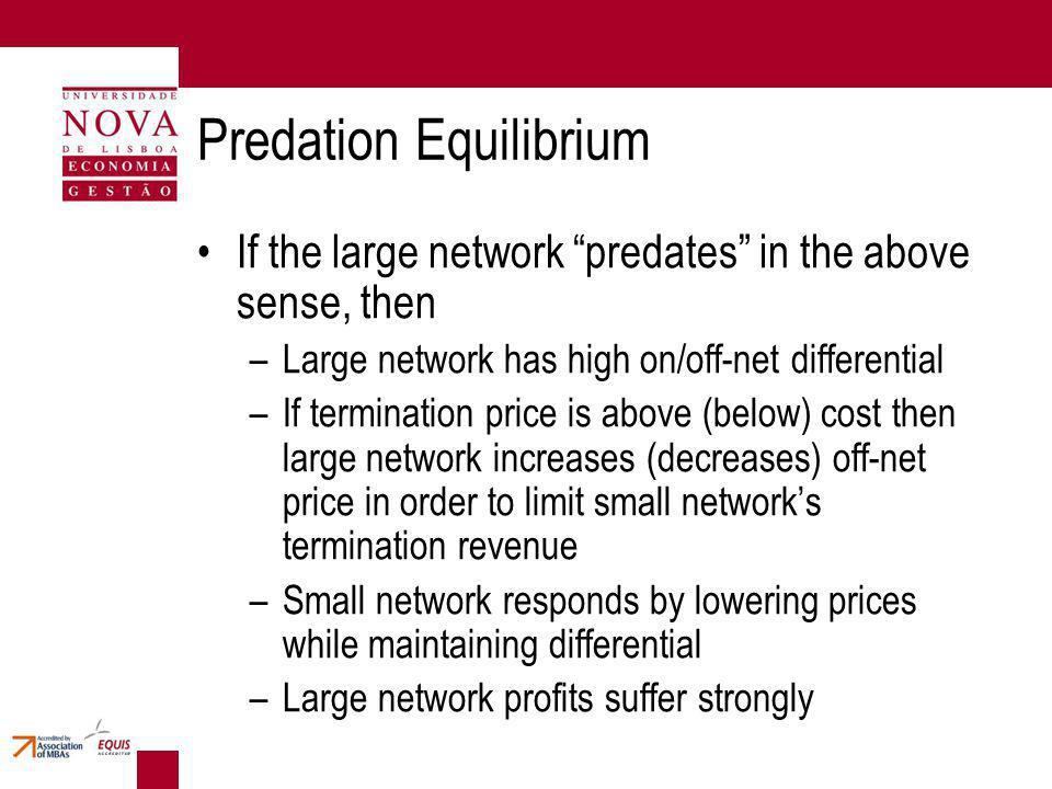 Predation Equilibrium If the large network predates in the above sense, then –Large network has high on/off-net differential –If termination price is above (below) cost then large network increases (decreases) off-net price in order to limit small networks termination revenue –Small network responds by lowering prices while maintaining differential –Large network profits suffer strongly