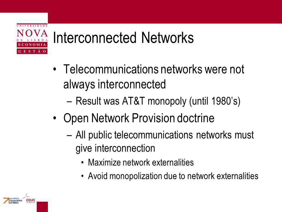 Interconnected Networks Telecommunications networks were not always interconnected –Result was AT&T monopoly (until 1980s) Open Network Provision doctrine –All public telecommunications networks must give interconnection Maximize network externalities Avoid monopolization due to network externalities
