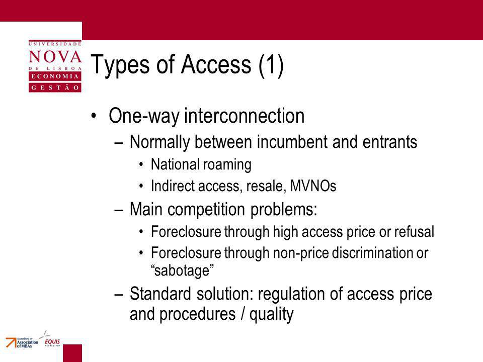 Types of Access (1) One-way interconnection –Normally between incumbent and entrants National roaming Indirect access, resale, MVNOs –Main competition problems: Foreclosure through high access price or refusal Foreclosure through non-price discrimination or sabotage –Standard solution: regulation of access price and procedures / quality