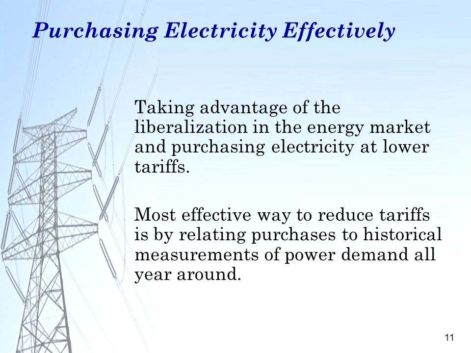 11 Purchasing Electricity Effectively Taking advantage of the liberalization in the energy market and purchasing electricity at lower tariffs. Most ef
