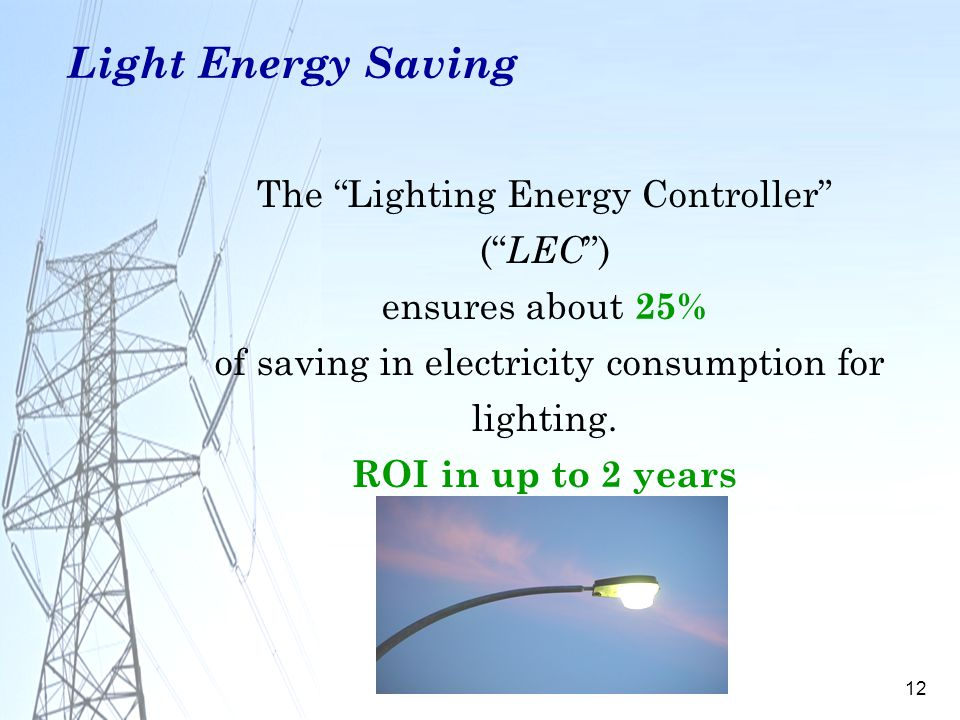 12 The Lighting Energy Controller ( LEC ) ensures about 25% of saving in electricity consumption for lighting. ROI in up to 2 years Light Energy Savin