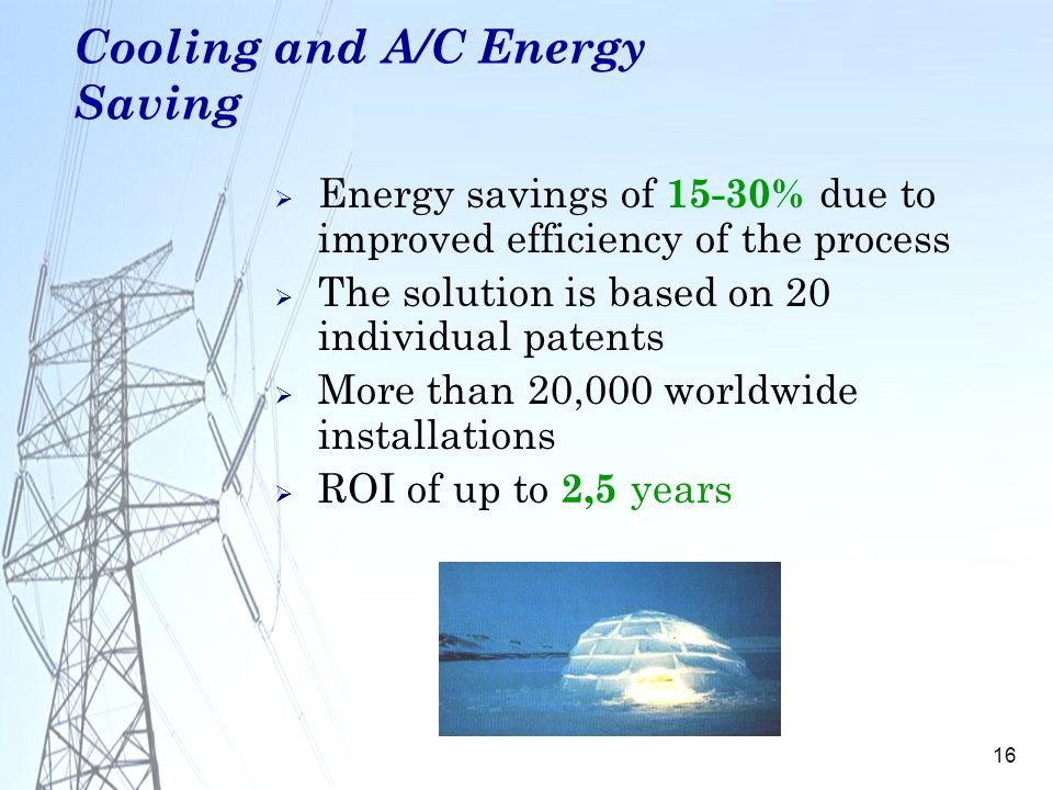 16 Cooling and A/C Energy Saving Energy savings of 15-30% due to improved efficiency of the process The solution is based on 20 individual patents Mor