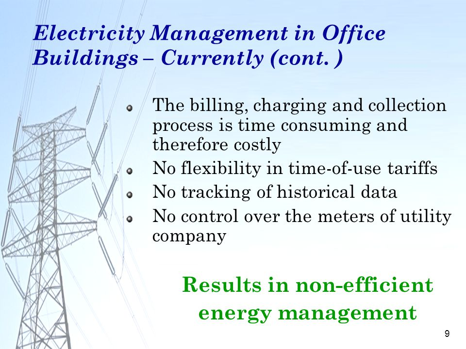 9 Electricity Management in Office Buildings – Currently (cont. ) The billing, charging and collection process is time consuming and therefore costly
