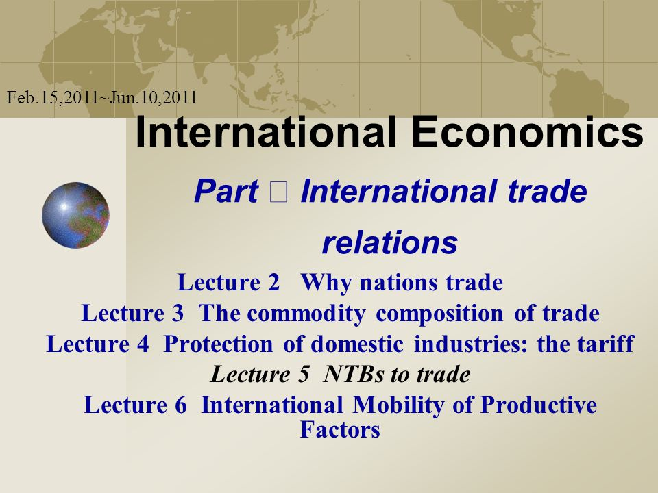 International Economics Part International trade relations Lecture 2 Why nations trade Lecture 3 The commodity composition of trade Lecture 4 Protection of domestic industries: the tariff Lecture 5 NTBs to trade Lecture 6 International Mobility of Productive Factors Feb.15,2011~Jun.10,2011