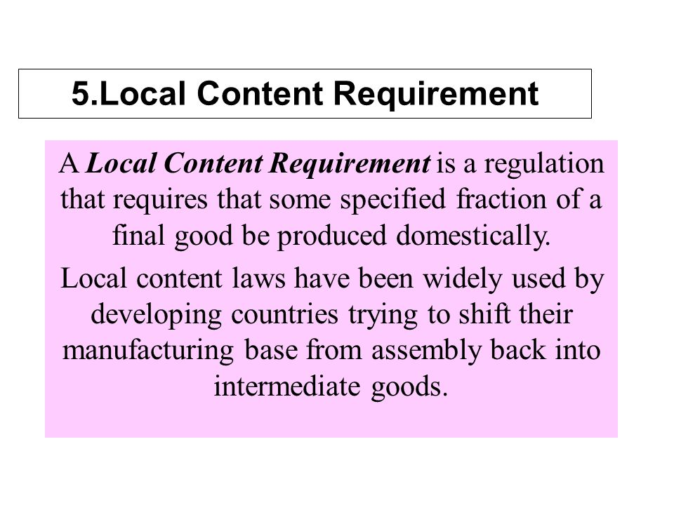 5.Local Content Requirement A Local Content Requirement is a regulation that requires that some specified fraction of a final good be produced domestically.