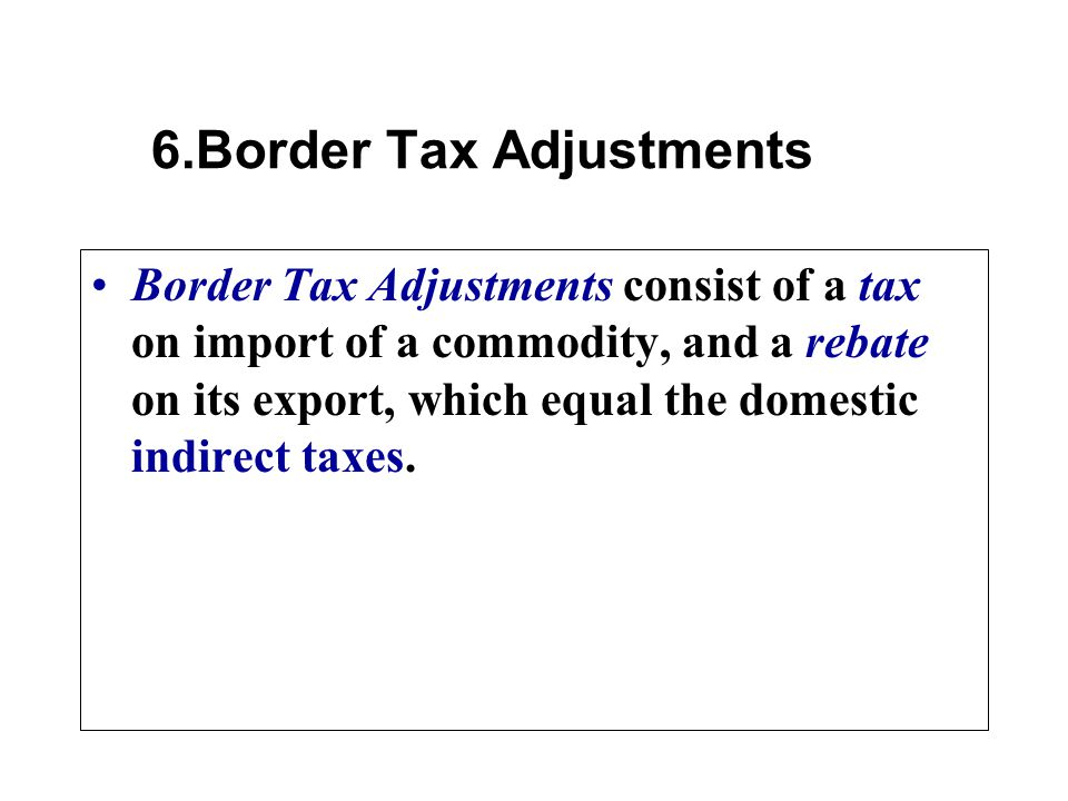 Border Tax Adjustments consist of a tax on import of a commodity, and a rebate on its export, which equal the domestic indirect taxes.