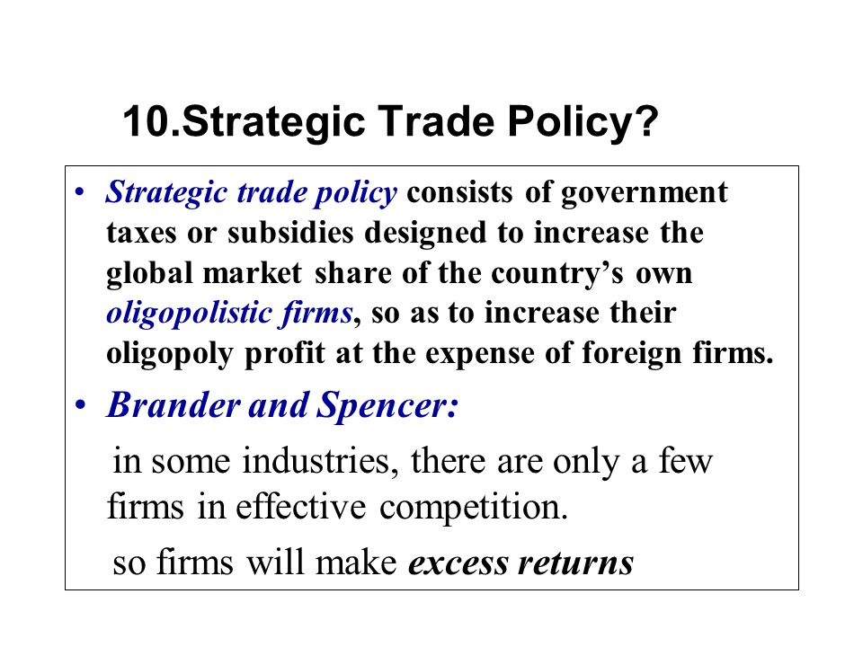 Strategic trade policy consists of government taxes or subsidies designed to increase the global market share of the countrys own oligopolistic firms, so as to increase their oligopoly profit at the expense of foreign firms.