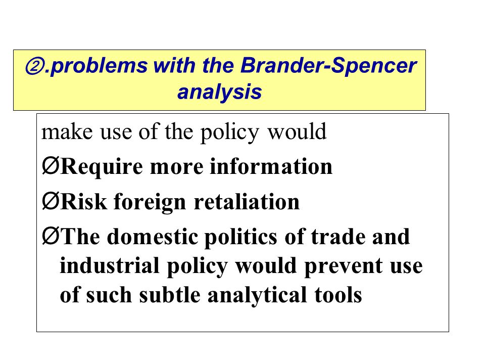 .problems with the Brander-Spencer analysis make use of the policy would Ø Require more information Ø Risk foreign retaliation Ø The domestic politics of trade and industrial policy would prevent use of such subtle analytical tools