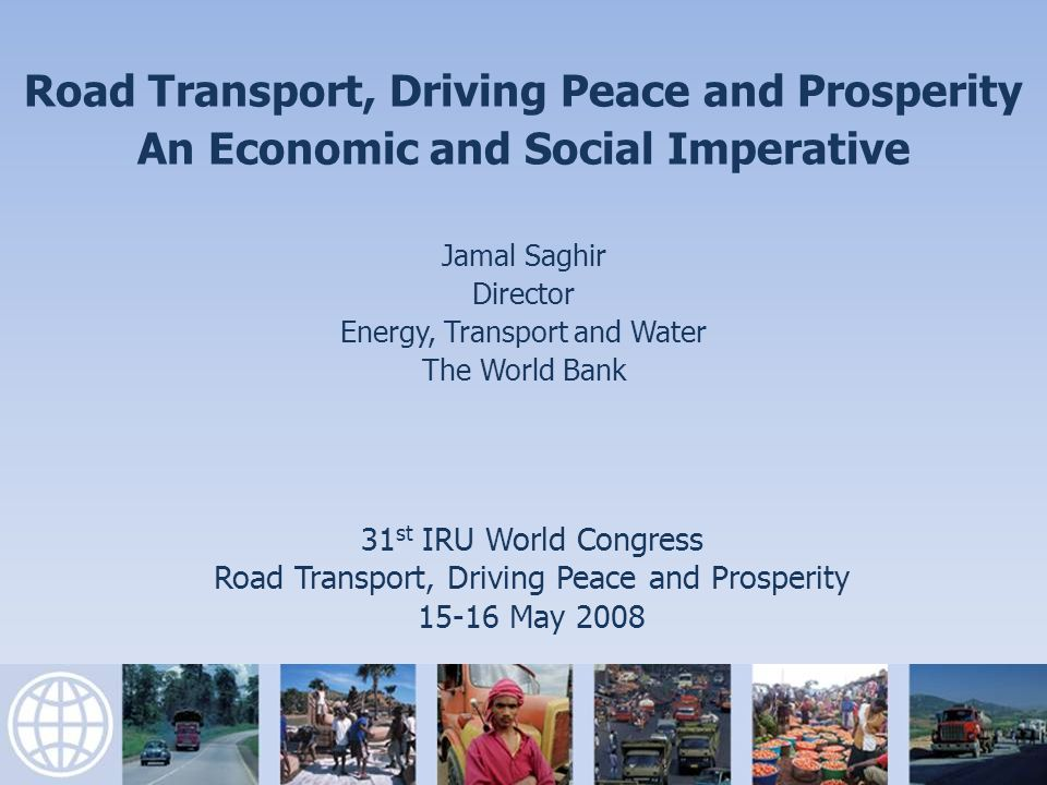 31 st IRU World Congress Road Transport, Driving Peace and Prosperity May 2008 Road Transport, Driving Peace and Prosperity An Economic and Social Imperative Jamal Saghir Director Energy, Transport and Water The World Bank