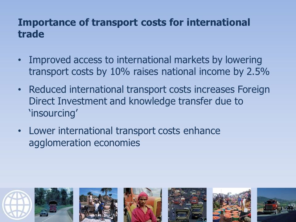Importance of trade costs for international trade Reducing congestion by increasing international infrastructure capacity from median values to the top 25 th percentile would – reduce cif/fob ratios from 1.28 to 1.12 – increase trade volumes by 68% 11