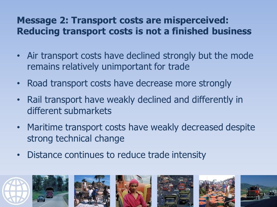 Message 2: Transport costs are misperceived: Reducing transport costs is not a finished business Air transport costs have declined strongly but the mode remains relatively unimportant for trade Road transport costs have decrease more strongly Rail transport have weakly declined and differently in different submarkets Maritime transport costs have weakly decreased despite strong technical change Distance continues to reduce trade intensity 13