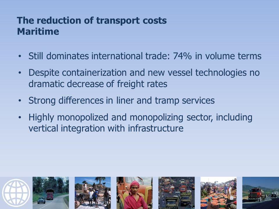 The reduction of transport costs Maritime Still dominates international trade: 74% in volume terms Despite containerization and new vessel technologies no dramatic decrease of freight rates Strong differences in liner and tramp services Highly monopolized and monopolizing sector, including vertical integration with infrastructure 18