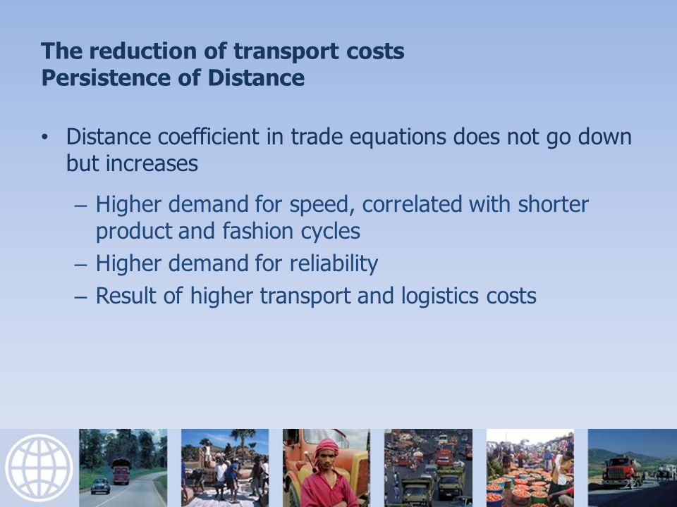 The reduction of transport costs Persistence of Distance Distance coefficient in trade equations does not go down but increases – Higher demand for speed, correlated with shorter product and fashion cycles – Higher demand for reliability – Result of higher transport and logistics costs 22