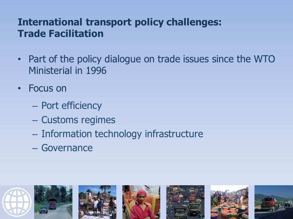 International transport policy challenges: Trade Facilitation Part of the policy dialogue on trade issues since the WTO Ministerial in 1996 Focus on – Port efficiency – Customs regimes – Information technology infrastructure – Governance 27