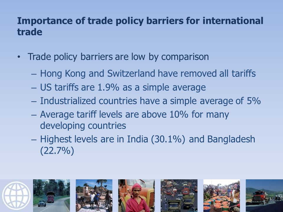 Importance of trade policy barriers for international trade Trade policy barriers are low by comparison – Non-tariff barriers are concentrated in a small number of sectors – NTBs are more restrictive than tariffs, in particular barriers to agricultural trade in rich countries 6