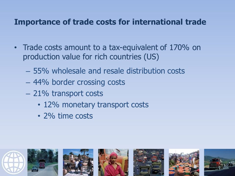Importance of trade costs for international trade Trade costs amount to a tax-equivalent of 170% on production value for rich countries (US) – 55% wholesale and resale distribution costs – 44% border crossing costs – 21% transport costs 12% monetary transport costs 2% time costs 7