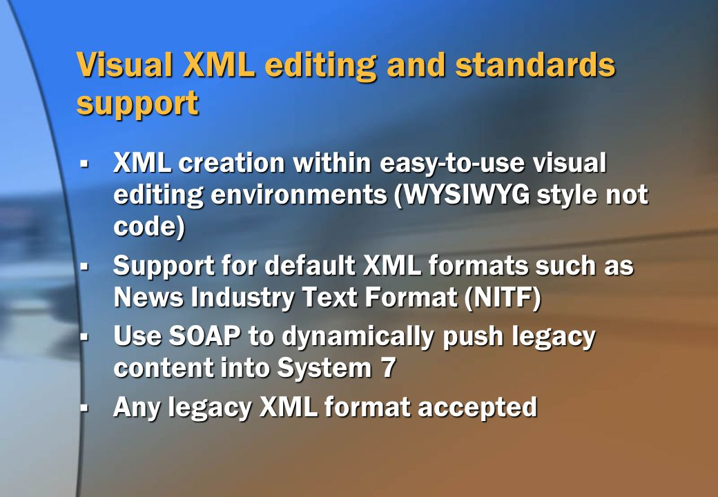 Visual XML editing and standards support XML creation within easy-to-use visual editing environments (WYSIWYG style not code) XML creation within easy-to-use visual editing environments (WYSIWYG style not code) Support for default XML formats such as News Industry Text Format (NITF) Support for default XML formats such as News Industry Text Format (NITF) Use SOAP to dynamically push legacy content into System 7 Use SOAP to dynamically push legacy content into System 7 Any legacy XML format accepted Any legacy XML format accepted