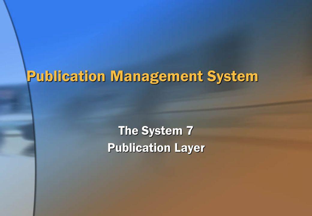 Publication Management System The System 7 Publication Layer
