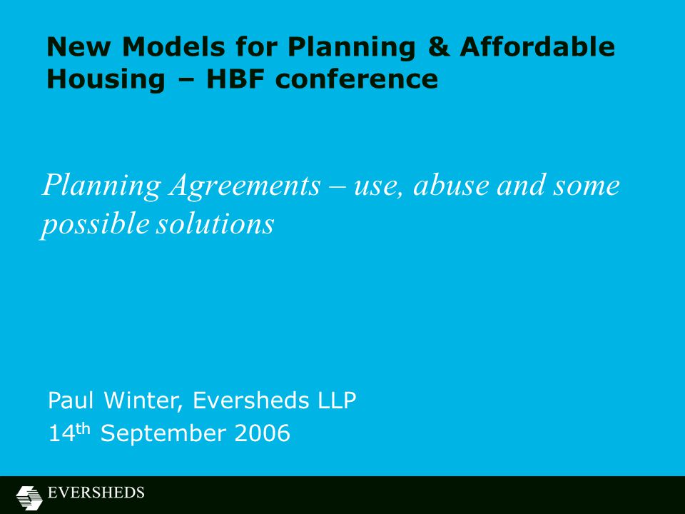 New Models for Planning & Affordable Housing – HBF conference Planning Agreements – use, abuse and some possible solutions Paul Winter, Eversheds LLP 14 th September 2006