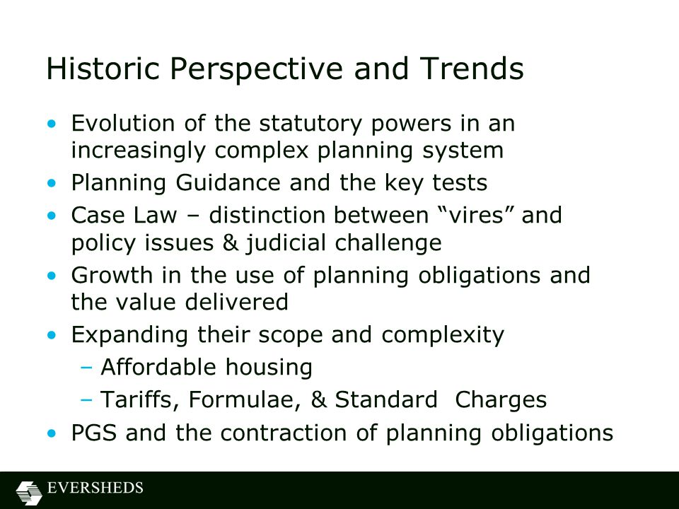 Historic Perspective and Trends Evolution of the statutory powers in an increasingly complex planning system Planning Guidance and the key tests Case Law – distinction between vires and policy issues & judicial challenge Growth in the use of planning obligations and the value delivered Expanding their scope and complexity –Affordable housing –Tariffs, Formulae, & Standard Charges PGS and the contraction of planning obligations