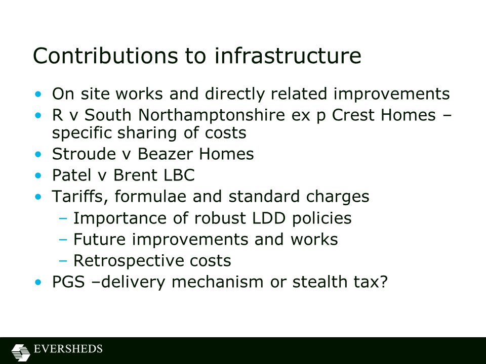 Contributions to infrastructure On site works and directly related improvements R v South Northamptonshire ex p Crest Homes – specific sharing of costs Stroude v Beazer Homes Patel v Brent LBC Tariffs, formulae and standard charges –Importance of robust LDD policies –Future improvements and works –Retrospective costs PGS –delivery mechanism or stealth tax