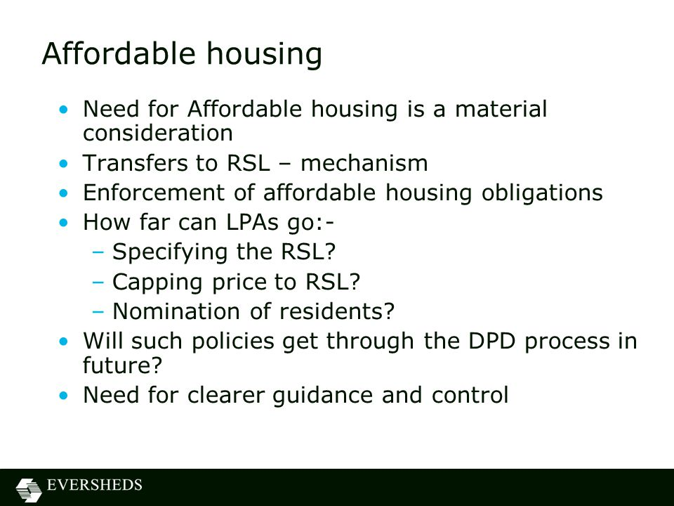 Affordable housing Need for Affordable housing is a material consideration Transfers to RSL – mechanism Enforcement of affordable housing obligations How far can LPAs go:- –Specifying the RSL.