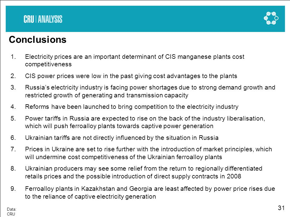 31 Data: CRU Conclusions 1.Electricity prices are an important determinant of CIS manganese plants cost competitiveness 2.CIS power prices were low in the past giving cost advantages to the plants 3.Russias electricity industry is facing power shortages due to strong demand growth and restricted growth of generating and transmission capacity 4.Reforms have been launched to bring competition to the electricity industry 5.Power tariffs in Russia are expected to rise on the back of the industry liberalisation, which will push ferroalloy plants towards captive power generation 6.Ukrainian tariffs are not directly influenced by the situation in Russia 7.Prices in Ukraine are set to rise further with the introduction of market principles, which will undermine cost competitiveness of the Ukrainian ferroalloy plants 8.Ukrainian producers may see some relief from the return to regionally differentiated retails prices and the possible introduction of direct supply contracts in 2008 9.Ferroalloy plants in Kazakhstan and Georgia are least affected by power price rises due to the reliance of captive electricity generation